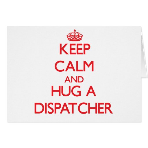 Keep Calm and Hug a Dispatcher Greeting Cards