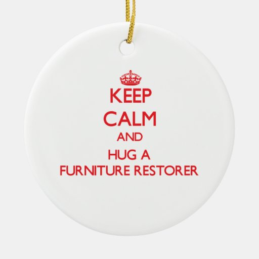 Keep Calm and Hug a Furniture Restorer Christmas Ornament
