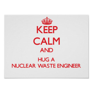 Keep Calm and Hug a Nuclear Waste Engineer Print