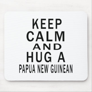 Keep Calm And Hug A Papua New Guinean Mouse Pad