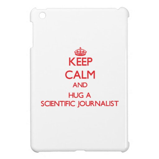 Keep Calm and Hug a Scientific Journalist Case For The iPad Mini