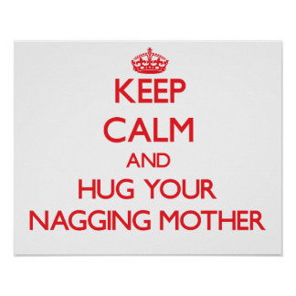 Keep Calm and HUG  your Nagging Mother Poster