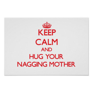 Keep Calm and HUG  your Nagging Mother Posters