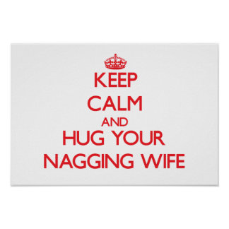 Keep Calm and HUG  your Nagging Wife Posters