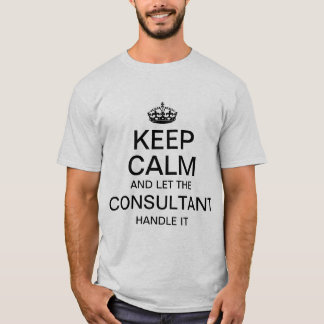 Keep calm and let the Consultant handle it T-Shirt