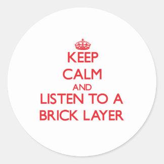 Keep Calm and Listen to a Brick Layer Round Sticker