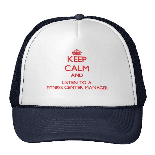 Keep Calm and Listen to a Fitness Center Manager Trucker Hats