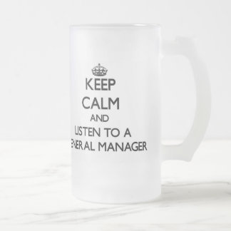 Keep Calm and Listen to a General Manager Frosted Glass Beer Mug