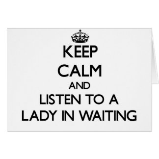 Keep Calm and Listen to a Lady In Waiting Cards