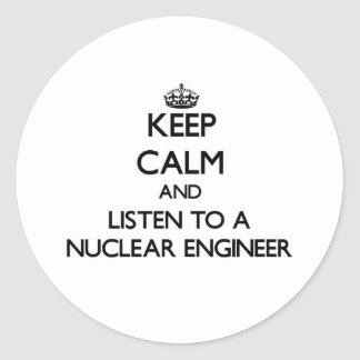 Keep Calm and Listen to a Nuclear Engineer Classic Round Sticker