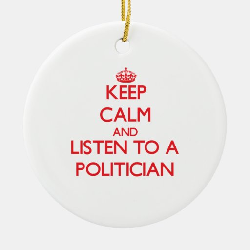 Keep Calm and Listen to a Politician Ornament