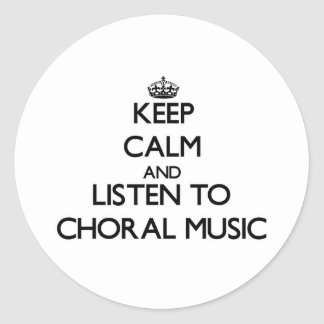 Keep calm and listen to CHORAL MUSIC Round Stickers