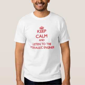 Keep Calm and Listen to the Hydraulic Engineer Tshirts