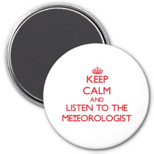 Keep Calm and Listen to the Meteorologist Fridge Magnet