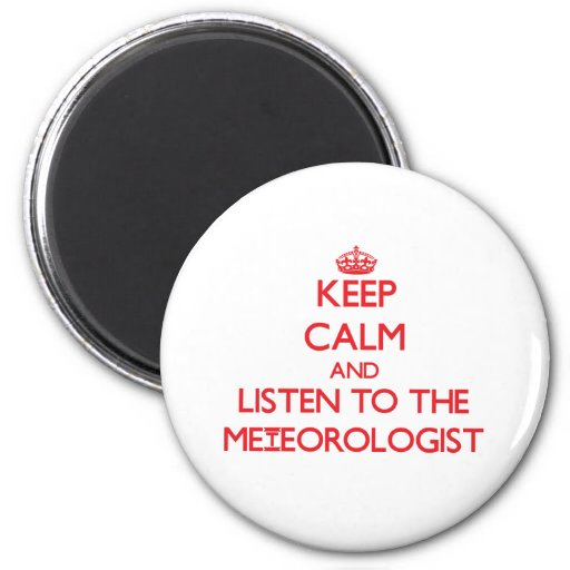Keep Calm and Listen to the Meteorologist Fridge Magnets