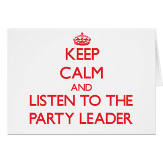 Keep Calm and Listen to the Party Leader Greeting Card