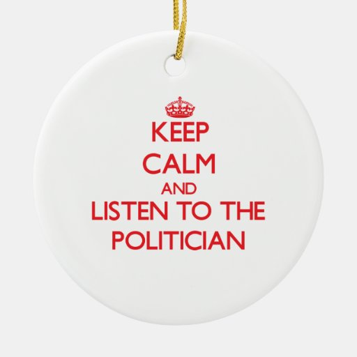Keep Calm and Listen to the Politician Christmas Ornaments