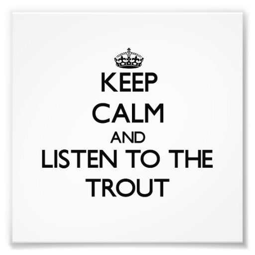 Keep calm and Listen to the Trout Photograph