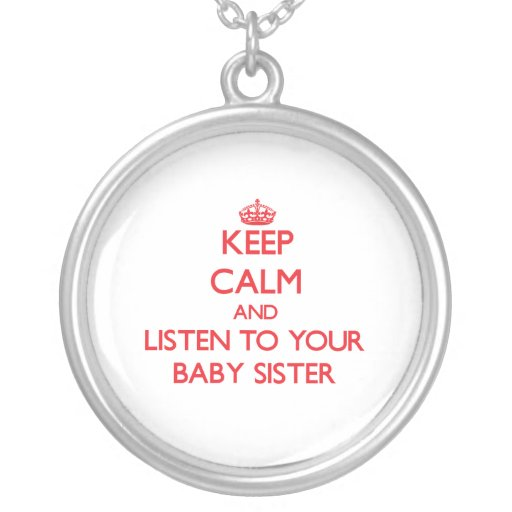 Keep Calm and Listen to  your Baby Sister Custom Necklace