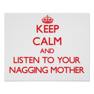 Keep Calm and Listen to  your Nagging Mother Posters