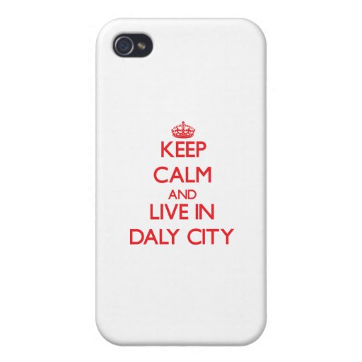 Keep Calm and Live in Daly City Cases For iPhone 4