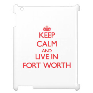 Keep Calm and Live in Fort Worth iPad Cover
