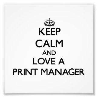 Keep Calm and Love a Print Manager Art Photo