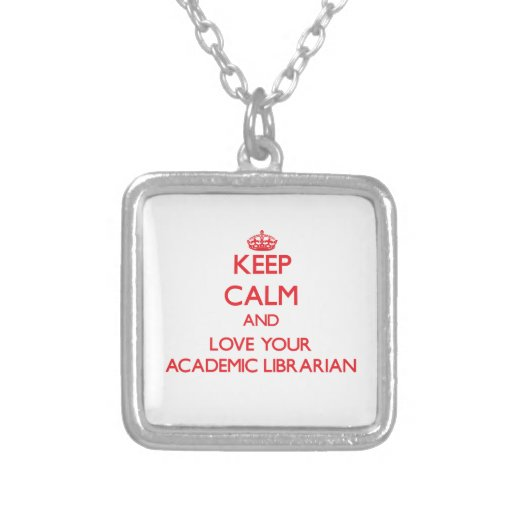 Keep Calm and Love your Academic Librarian Custom Necklace