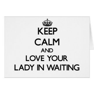 Keep Calm and Love your Lady In Waiting Card