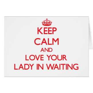 Keep Calm and Love your Lady In Waiting Greeting Card