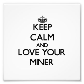 Keep Calm and Love your Miner Photo Art