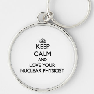 Keep Calm and Love your Nuclear Physicist Keychains