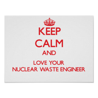 Keep Calm and Love your Nuclear Waste Engineer Poster