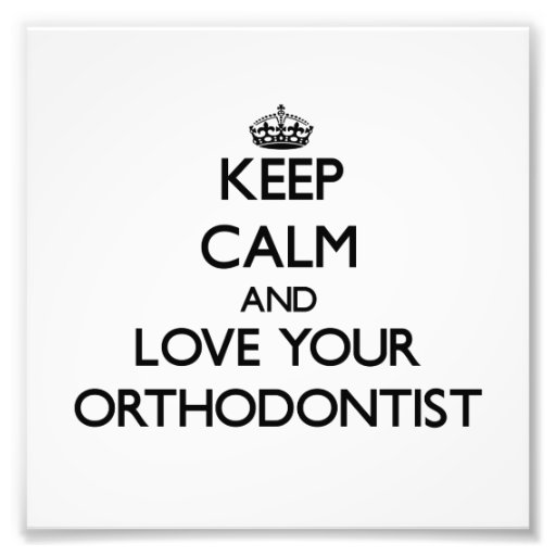 Keep Calm and Love your Orthodontist Art Photo