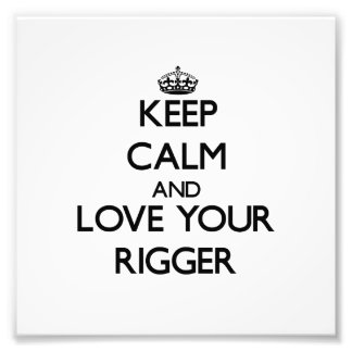Keep Calm and Love your Rigger Art Photo
