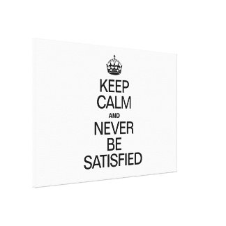 KEEP CALM AND NEVER BE SATISFIED STRETCHED CANVAS PRINTS