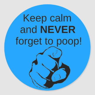 Keep Calm And NEVER Forget To Poop Classic Round Sticker