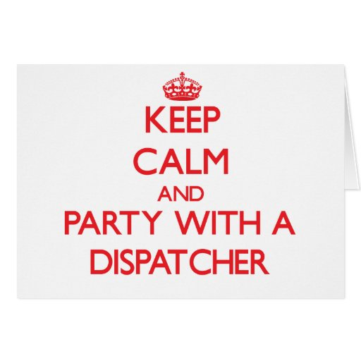 Keep Calm and Party With a Dispatcher Greeting Card