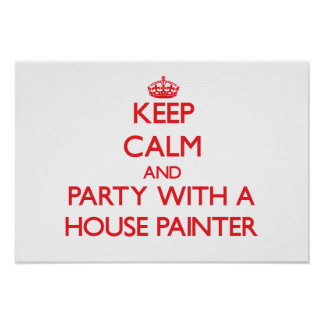 Keep Calm and Party With a House Painter Posters