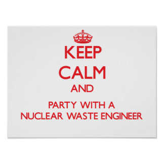 Keep Calm and Party With a Nuclear Waste Engineer Posters