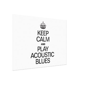 KEEP CALM AND PLAY ACOUSTIC BLUES STRETCHED CANVAS PRINT