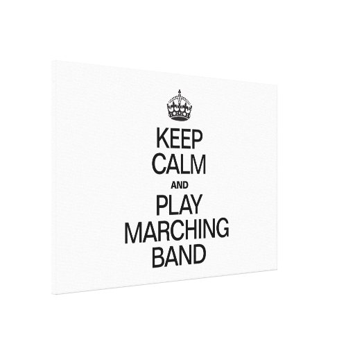 KEEP CALM AND PLAY MARCHING BAND STRETCHED CANVAS PRINTS