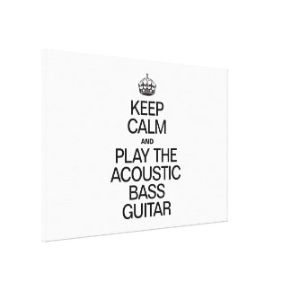 KEEP CALM AND PLAY THE ACOUSTIC BASS GUITAR GALLERY WRAPPED CANVAS