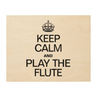 KEEP CALM AND PLAY THE FLUTE WOOD PRINTS