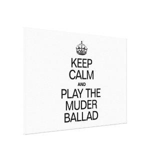 KEEP CALM AND PLAY THE MURDER BALLAD CANVAS PRINT