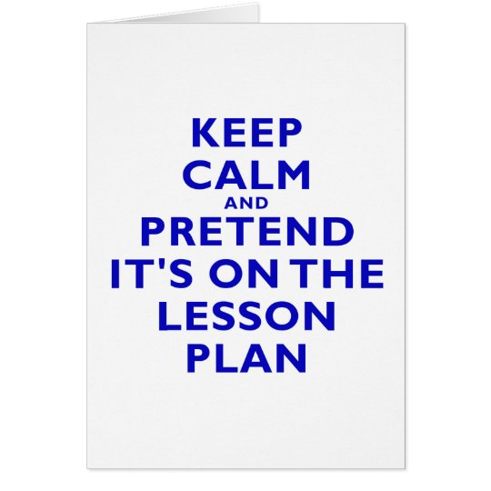 Keep Calm and Pretend its on the Lesson Plan Card