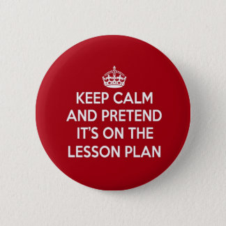 KEEP CALM AND PRETEND IT'S ON THE LESSON PLAN GIFT 6 CM ROUND BADGE