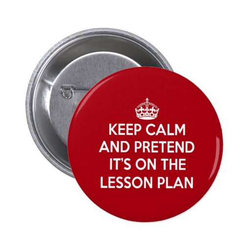 KEEP CALM AND PRETEND IT'S ON THE LESSON PLAN GIFT PIN