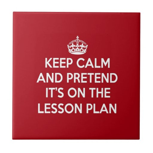 KEEP CALM AND PRETEND IT'S ON THE LESSON PLAN GIFT TILE