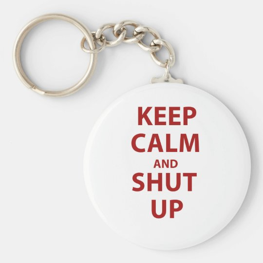 Keep Calm and Shut Up Key Ring